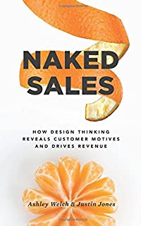 Naked Sales: How Design Thinking Reveals Customer Motives and Drives Revenue