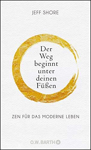 Der Weg beginnt unter deinen Füßen: Zen für das moderne Leben