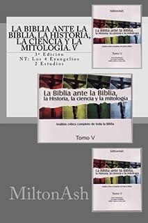 La Biblia ante la Biblia, la Historia, la ciencia y la mitología. V: Estudio crítico completo de toda la Biblia. 3a Edición NT: Los 4 Evangelios