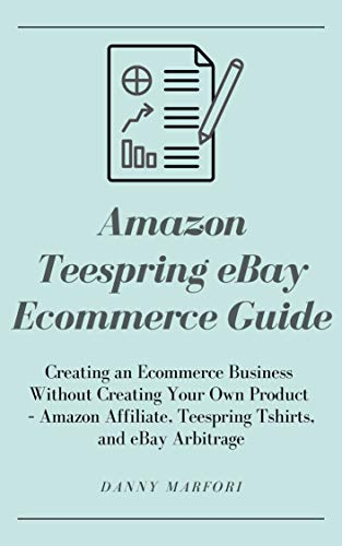 Amazon Teespring eBay Ecommerce Guide: Creating an Ecommerce Business Without Creating Your Own Product – Amazon Affiliate, Teespring Tshirts, and eBay Arbitrage (English Edition)