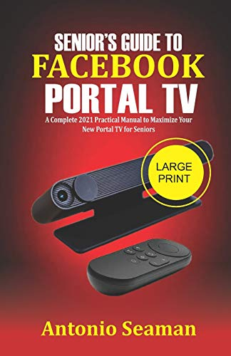 Senior's Guide to Facebook Portal TV: A Complete 2021 Practical Manual to Maximize Your New Portal TV for seniors