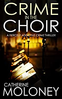CRIME IN THE CHOIR a fiercely addictive crime thriller (Detective Markham Mystery Book 1) by [CATHERINE MOLONEY]