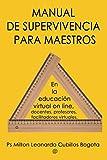 MANUAL DE SUPERVIVENCIA PARA MAESTROS: En la educación virtual on line, docentes, profesores, facilitadores virtuales.