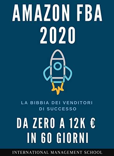 Vendere su Amazon FBA nel 2020: La Bibbia dei Venditori di successo Amazon FBA. Come scalare il Business da zero a 12k € in 60 giorni