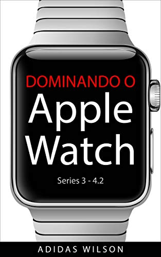 Dominando O Apple Watch: Apple Watch Séries 3-4.2 (Portuguese Edition)