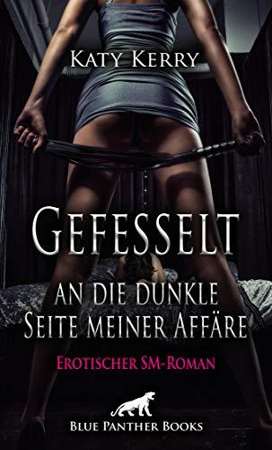 Gefesselt an die dunkle Seite meiner Affäre | Erotischer SM-Roman: der Beginn einer hemmungslosen Sucht, die von extremen Höhen und Tiefen bestimmt wird ... (BDSM-Romane)