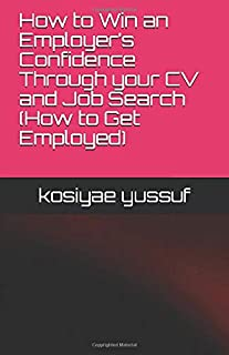 How to Win an Employer's Confidence Through your CV and Job Search (How to Get Employed) (Revised edition)