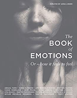 The Book of Emotions: Or how it feels to feel by [Anna Linder, Abigail Tamsi, Aimee DuFresne, Amy Barfield Martin, Bretton Keating, Casha Doemland, Heidi Prahl, Kasia Lindahl, Kristina Johnson, Lysa Black]