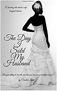 The Day I Sold My Husband: A shocking tale about a wife toughest decision. Are you willing to lose the man you love for your wildest dreams.