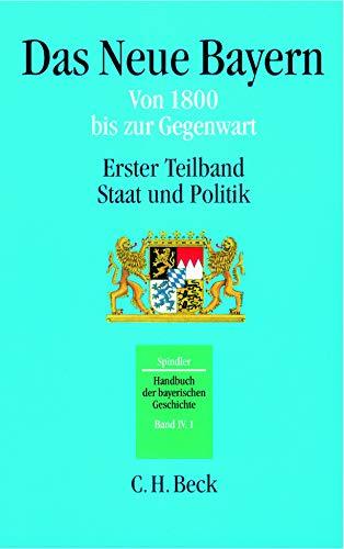 Handbuch der bayerischen Geschichte  Bd. IV,1: Das Neue Bayern: Von 1800 bis zur Gegenwart. Erster Teilband: Staat und Politik