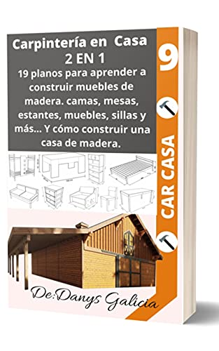 CARPINTERÍA EN CASA 2 EN 1: 19 planos para aprender a construir muebles de madera. Camas, mesas, estantes, muebles, sillas y más… Y Cómo construir una casa de madera. (Carpintería en Casa. nº 9)