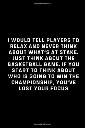 Basketball journal - I would tell players to relax and never think about what's at stake. Just think about the basketball game...: cover -lined 120 pages writing notebook diary