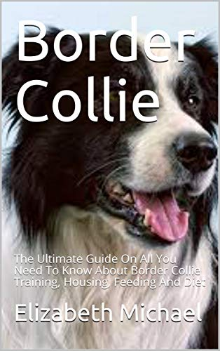 Border Collie: The Ultimate Guide On All You Need To Know About Border Collie Training, Housing, Feeding And Diet