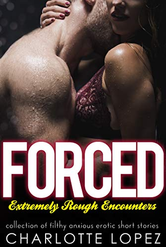 Forced Extremely Rough Encounters - Collection Of Filthy Anxious Erotic Short Stories