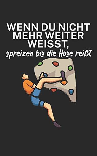 Wenn du nicht mehr weiter weißt spreizen bis die Hose reißt: Klettern Trainingslogbuch/Kletterbuch für Kletterer und Boulderer mit...