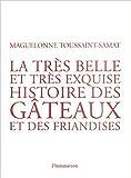 La très belle et très exquise histoire des gâteaux et des friandises de Maguelone Toussaint-Samat ( 3 mars 2004 )