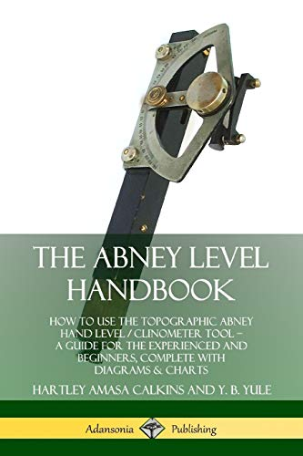 The Abney Level Handbook: How to Use the Topographic Abney Hand Level / Clinometer Tool - A Guide for the Experienced and Beginners, Complete with Diagrams & Charts