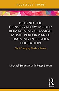 Beyond the Conservatory Model: Reimagining Classical Music Performance Training in Higher Education (CMS Emerging Fields i...