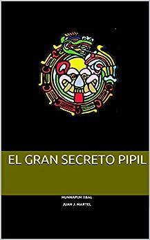 El gran secreto Pipil (El Secreto Pipil nº 1) (Spanish Edition) by [Hunnapuh Xbal, Juan J. Martel]