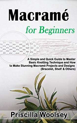 Macramé for Beginners: A Simple and Quick Guide to Master Basic Knotting Technique and How to Make Stunning Macramé Projects and Designs (Bracelet, Shelf & Others) by [Priscilla  Woolsey]