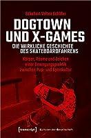Dogtown und X-Games - die wirkliche Geschichte des Skateboardfahrens: Koerper, Raeume und Zeichen einer Bewegungspraktik zwischen Pop- und Sportkultur