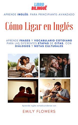 Cómo Ligar en Inglés : Aprende frases y vocabulario para las diferentes etapas de citas. Con diálogos y notas culturales (Spanish Edition)