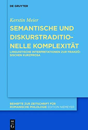 Semantische und diskurstraditionelle Komplexität: Linguistische Interpretationen zur französischen Kurzprosa (Beihefte zur Zeitschrift für romanische Philologie 439)