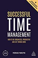 Successful Time Management: How to Be Organized, Productive and Get Things Done (Creating Success)