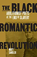 The Black Romantic Revolution: Abolitionist Poets at the End of Slavery