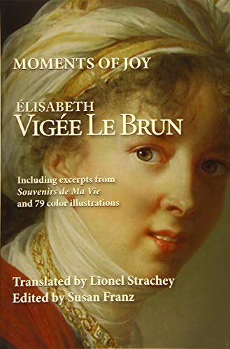 Moments of Joy Elizabeth Vigee Le Brun: Including excerpts from Souvenirs de Ma Vie and 79 color illustrations