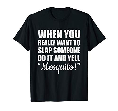When You Really Want To Slap Someone Do It And Yell Mosquito T-Shirt