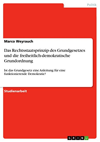 Das Rechtsstaatsprinzip des Grundgesetzes und die freiheitlich-demokratische Grundordnung: Ist das Grundgesetz eine Anleitung für eine funktionierende Demokratie?