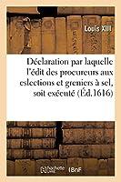 Déclaration Par Laquelle l'Édit Des Procureurs Aux Eslections Et Greniers À Sel, Soit Exécuté