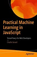 Practical Machine Learning in JavaScript: TensorFlow.js for Web Developers Front Cover