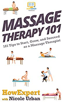 Massage Therapy 101: 101 Tips to Start, Grow, and Succeed as a Massage Therapist (English Edition) par [HowExpert, Nicole Urban]