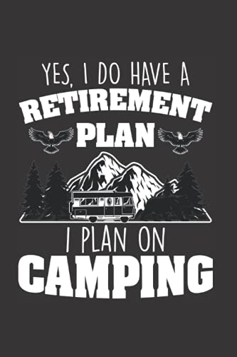 Yes I Do Have A Retirement Plan I Plan On Camping: Funny Retirement Camping Gift Notebook.