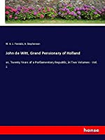 John de Witt, Grand Pensionary of Holland: or, Twenty Years of a Parliamentary Republic, in Two Volumes - Vol. 1