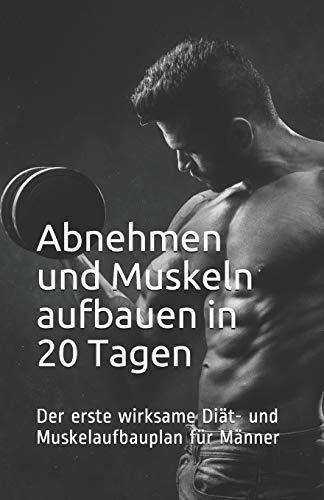 Abnehmen und Muskeln aufbauen in 20 Tagen: Der erste wirksame Diät- und Muskelaufbauplan für Männer