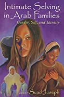 Intimate Selving in Arab Families: Gender, Self, and Identity in Arab Families (Gender, Culture, and Politics in the Middle East)