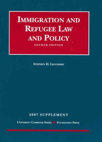 Immigration and Refugee Law and Policy, 4th Edition, 2007 Supplement (University Casebooks) by Steve H. Legomsky (2007-08-01)