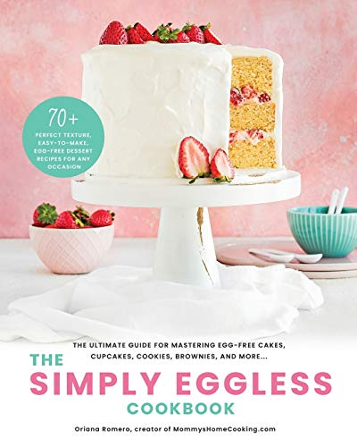 The Simply Eggless Cookbook: The Ultimate Guide for Mastering Egg-Free Cakes, Cupcakes, Cookies,...