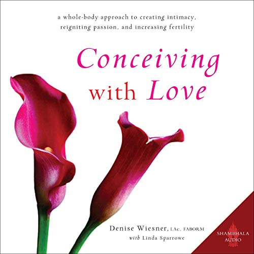 Conceiving with Love: A Whole-Body Approach to Creating Intimacy, Reigniting Passion, and Increasing Fertility