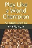 Play Like A World Champion: Alexander Alekhine-Jordan, Fm Bill