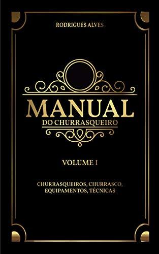 Manual do Churrasqueiro: Volume I - Churrasqueiros, Churrasco, Equipamentos.