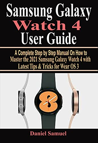 Samsung Galaxy Watch 4 User Guide : A Complete Step by Step Manual On How to Master the 2021 Samsung Galaxy Watch 4 with Latest Tips & Tricks for Wear OS 3 (English Edition)