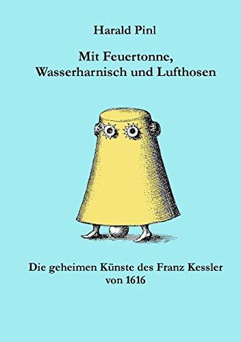 Mit Feuertonne, Wasserharnisch und Lufthosen: Die Geheimen Künste des Franz Kessler von 1616