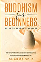 Buddhism for Beginners: Guide to Buddha Teachings. Practice a Zen Approach to Happiness, Develop Positive Core Beliefs, Mindfulness. Become Stress Free & Live a Peaceful with no Anxiety Balanced Life