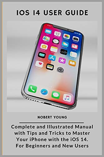 iOS 14 User Guide: Complete and Illustrated Manual with Tips and Tricks to Master Your iPhone with the iOS 14. For Beginners and New Users