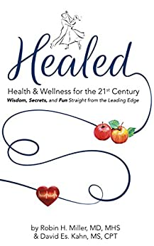 Healed! Health & Wellness for the 21st Century: Wisdom, Secrets, and Fun Straight from the Leading Edge by [Robin H. Miller MD MHS, David Es. Kahn MS CPT]