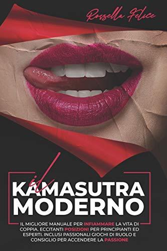 Il Kamasutra Moderno: Il migliore manuale per infiammare la vita di coppia. Eccitanti posizioni per principianti ed esperti. Inclusi passionali giochi di ruolo e consiglio per accendere la passione
